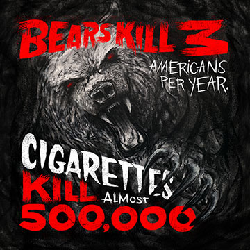Bears kill 8 Americans a year, cigarettes kill 500,000. Know the real killers.