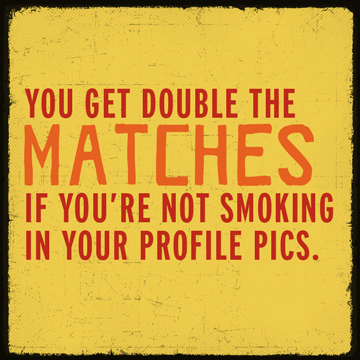 You get double the matches if you're not smoking in your dating profile pic