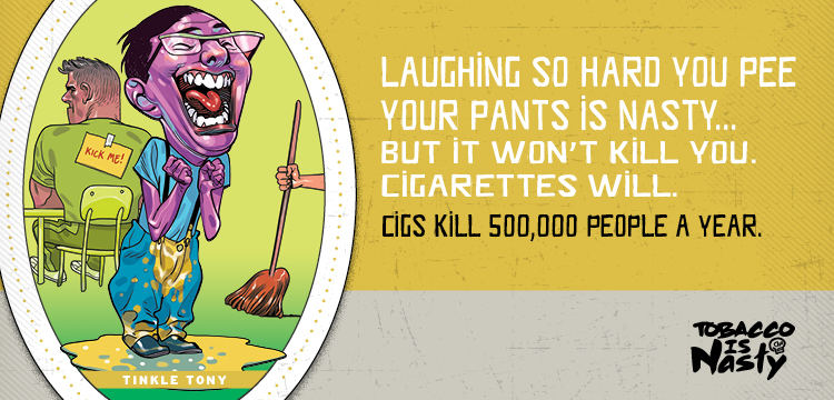Laughing so hard you pee your pants is nasty, but it won't kill you. Cigarettes will. Cigs kill 500,000 people a year.